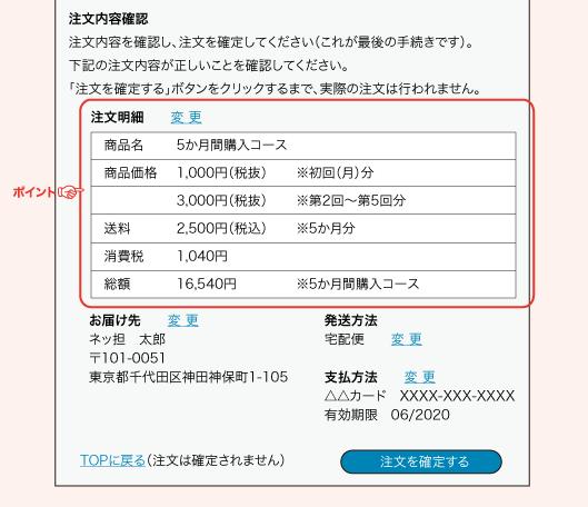注文内容確認注文内容を確認し、注文を確定してください(これが最後の手続きです)。下記の注文内容が正しいことを確認してください。「注文を確定する」ボタンをクリックするまで、実際の注文は行われません。注文明細 変 更 商品名5か月間購入コース 商品価格 1,000円(税抜)※初回(月)分3,000円(税抜)※第2回~第5回分 送料2,500円(税込)※5か月分 消費税 1,040円 総額16,540円※5か月間購入コースお届け先  変 更ネッ担 太郎〒101-0051東京都千代田区神田神保町1-105発送方法宅配便  変更支払方法  変更△△カード XXXX-XXX-XXXX有効期限 06/2020TOPに戻る(注文は確定されません)注文を確定する