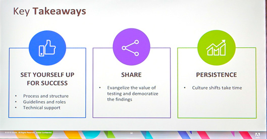key takeaways set yourself up for success -Process and structure -guidelines and roles -technical support Share -evangelize the value of testing and democratize the findings Persistence - Culture Shifts take time